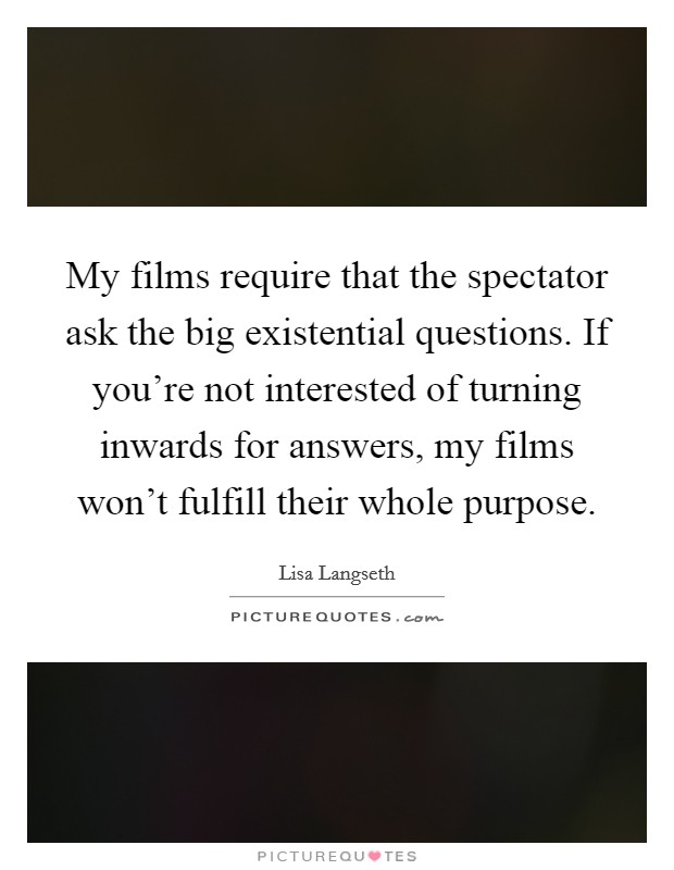 My films require that the spectator ask the big existential questions. If you're not interested of turning inwards for answers, my films won't fulfill their whole purpose Picture Quote #1