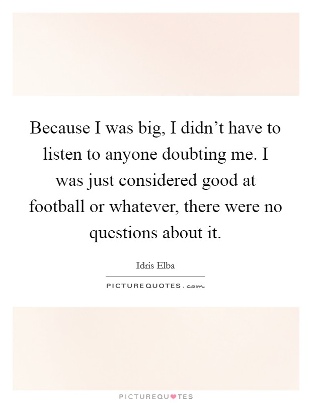 Because I was big, I didn't have to listen to anyone doubting me. I was just considered good at football or whatever, there were no questions about it Picture Quote #1