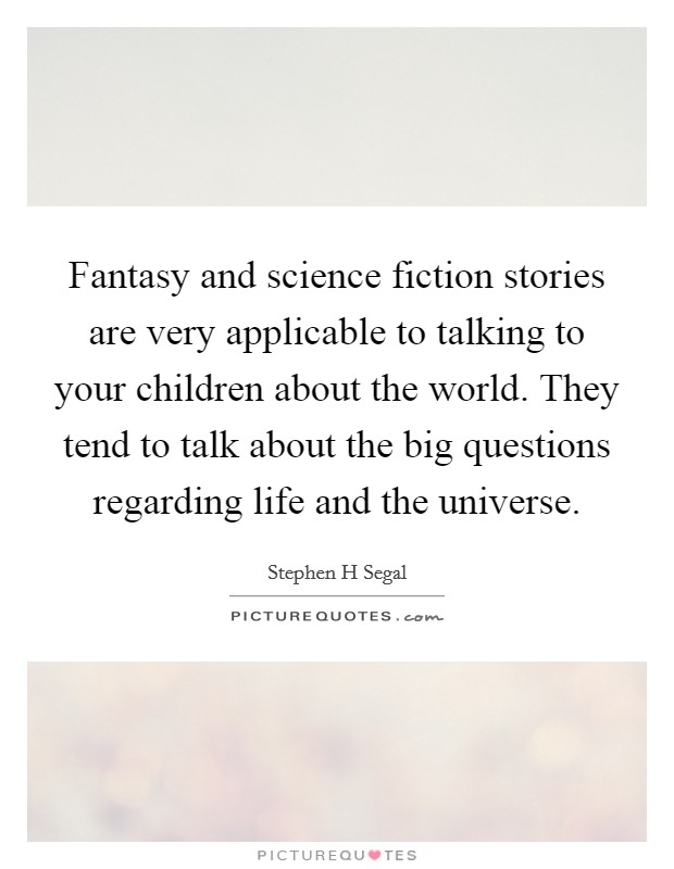 Fantasy and science fiction stories are very applicable to talking to your children about the world. They tend to talk about the big questions regarding life and the universe Picture Quote #1