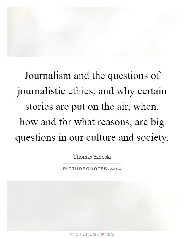 Journalism and the questions of journalistic ethics, and why certain stories are put on the air, when, how and for what reasons, are big questions in our culture and society Picture Quote #1