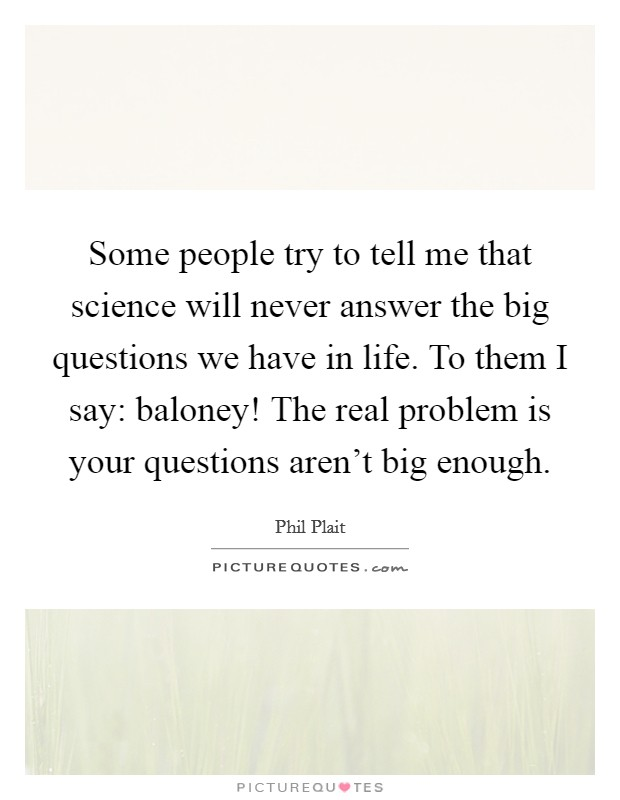 Some people try to tell me that science will never answer the big questions we have in life. To them I say: baloney! The real problem is your questions aren't big enough Picture Quote #1