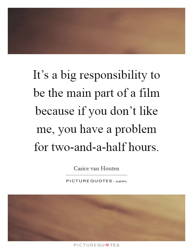 It's a big responsibility to be the main part of a film because if you don't like me, you have a problem for two-and-a-half hours. Picture Quote #1
