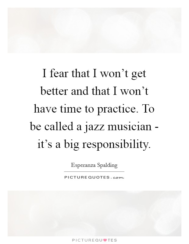 I fear that I won't get better and that I won't have time to practice. To be called a jazz musician - it's a big responsibility Picture Quote #1
