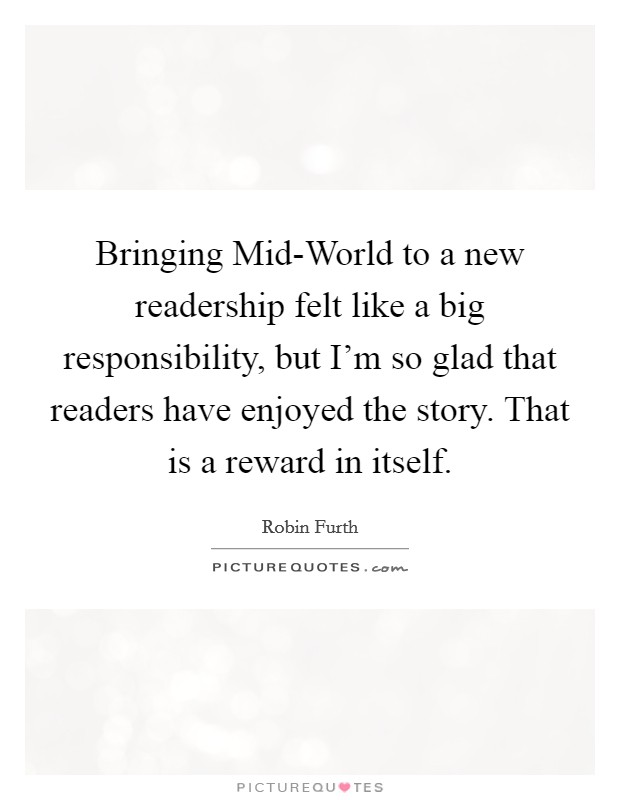 Bringing Mid-World to a new readership felt like a big responsibility, but I'm so glad that readers have enjoyed the story. That is a reward in itself Picture Quote #1