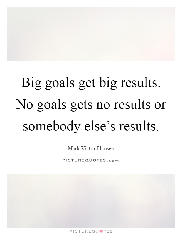 Big goals get big results. No goals gets no results or somebody else's results Picture Quote #1