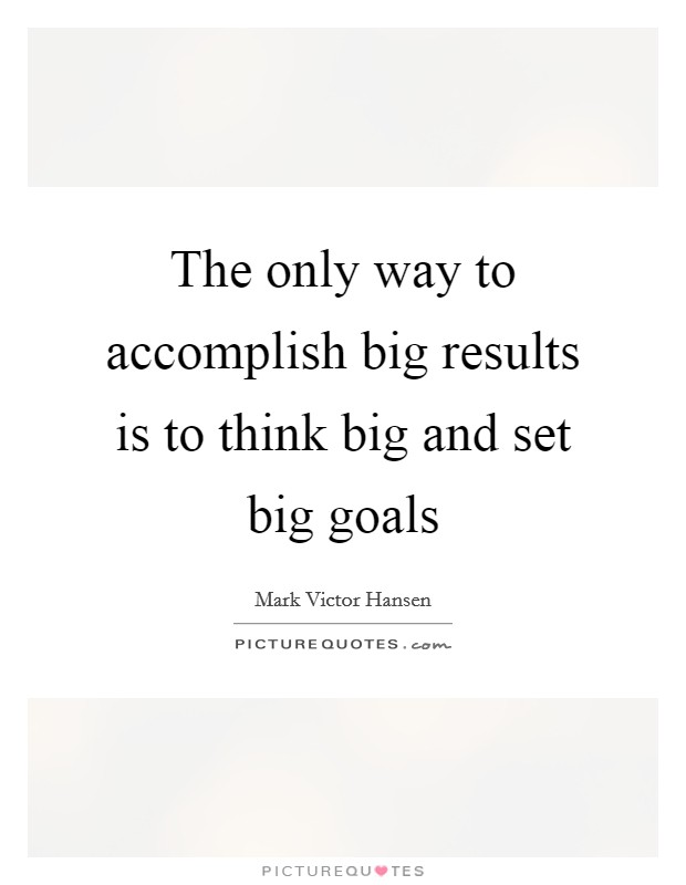 The only way to accomplish big results is to think big and set big goals Picture Quote #1