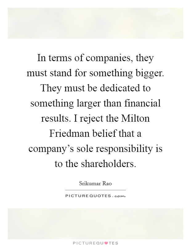 In terms of companies, they must stand for something bigger. They must be dedicated to something larger than financial results. I reject the Milton Friedman belief that a company's sole responsibility is to the shareholders Picture Quote #1