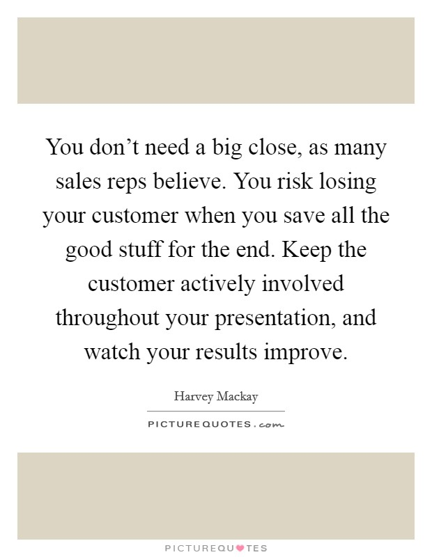 You don't need a big close, as many sales reps believe. You risk losing your customer when you save all the good stuff for the end. Keep the customer actively involved throughout your presentation, and watch your results improve Picture Quote #1