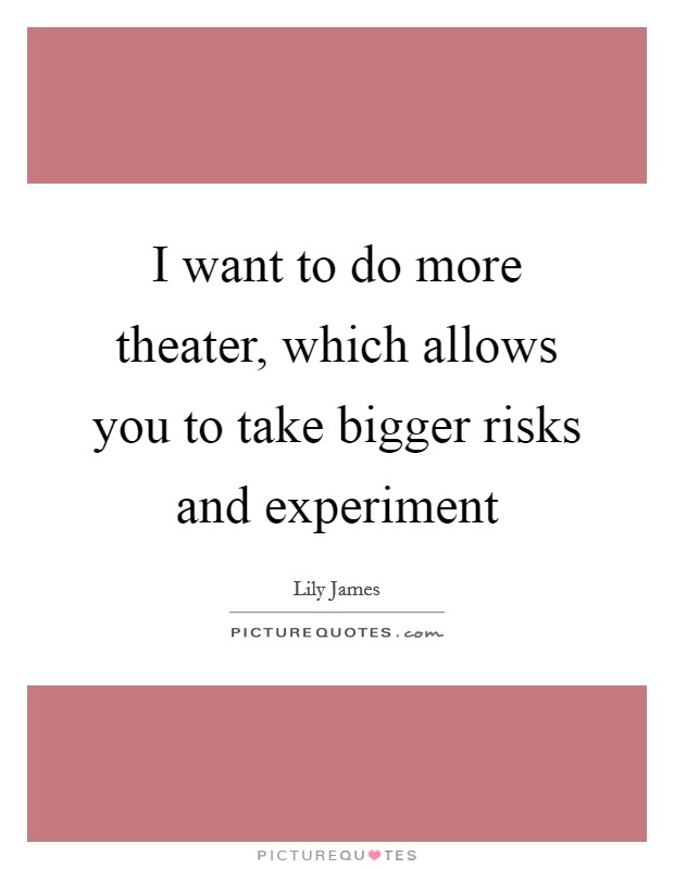 I want to do more theater, which allows you to take bigger risks and experiment Picture Quote #1