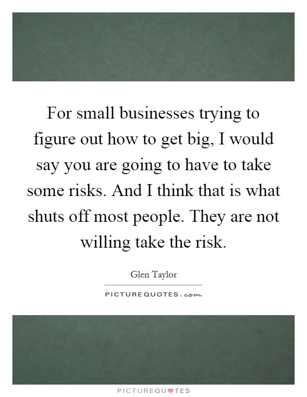 For small businesses trying to figure out how to get big, I would say you are going to have to take some risks. And I think that is what shuts off most people. They are not willing take the risk Picture Quote #1