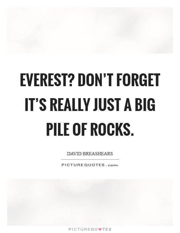 Everest? Don't forget it's really just a big pile of rocks Picture Quote #1