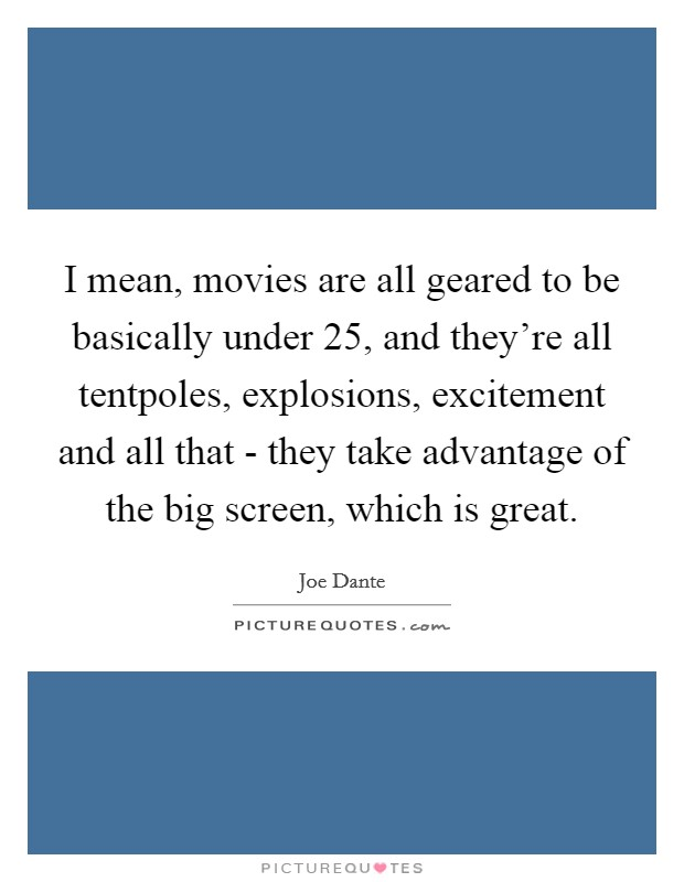 I mean, movies are all geared to be basically under 25, and they're all tentpoles, explosions, excitement and all that - they take advantage of the big screen, which is great Picture Quote #1