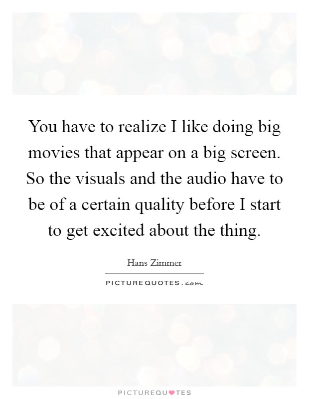 You have to realize I like doing big movies that appear on a big screen. So the visuals and the audio have to be of a certain quality before I start to get excited about the thing Picture Quote #1