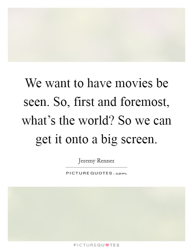 We want to have movies be seen. So, first and foremost, what's the world? So we can get it onto a big screen Picture Quote #1