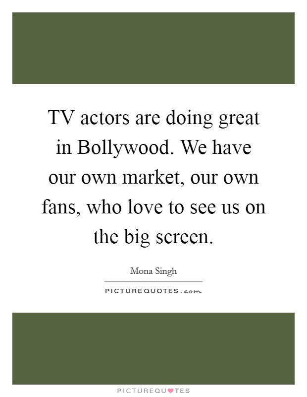 TV actors are doing great in Bollywood. We have our own market, our own fans, who love to see us on the big screen Picture Quote #1