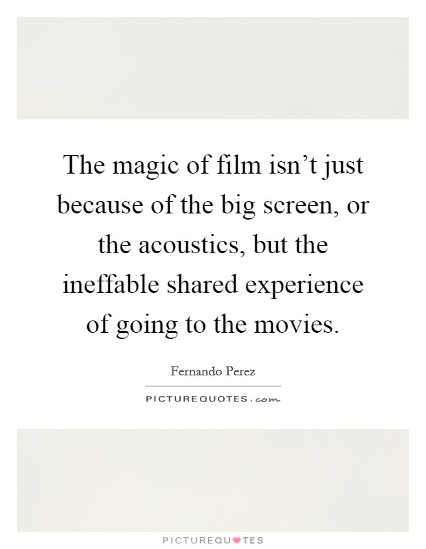The magic of film isn't just because of the big screen, or the acoustics, but the ineffable shared experience of going to the movies Picture Quote #1