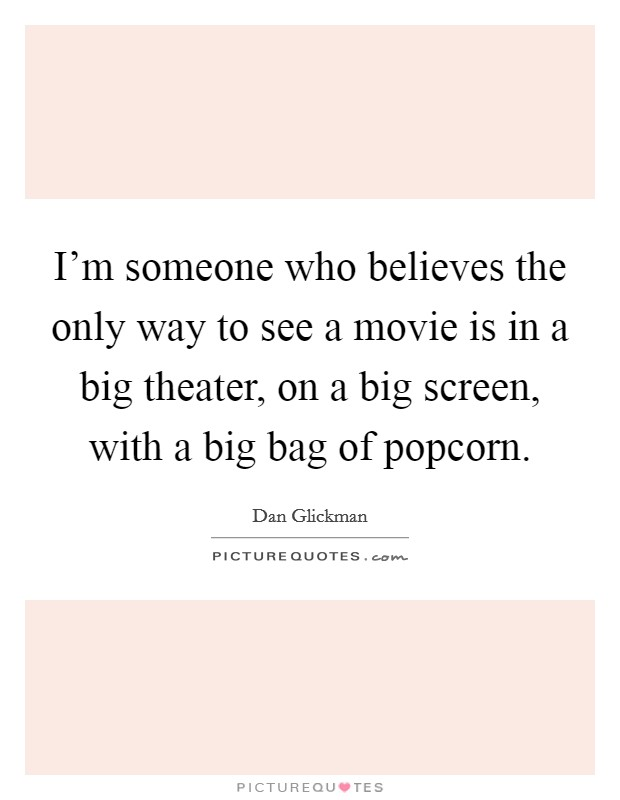 I'm someone who believes the only way to see a movie is in a big theater, on a big screen, with a big bag of popcorn Picture Quote #1