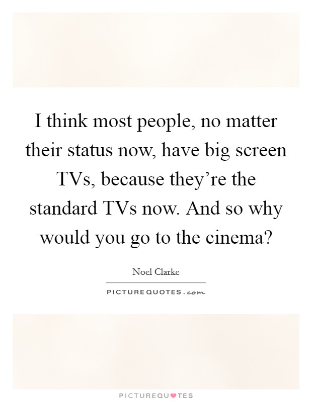 I think most people, no matter their status now, have big screen TVs, because they're the standard TVs now. And so why would you go to the cinema? Picture Quote #1