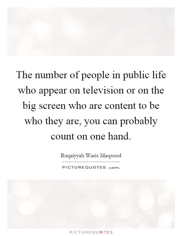 The number of people in public life who appear on television or on the big screen who are content to be who they are, you can probably count on one hand Picture Quote #1