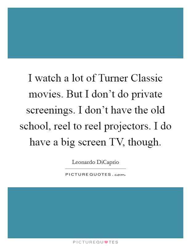 I watch a lot of Turner Classic movies. But I don't do private screenings. I don't have the old school, reel to reel projectors. I do have a big screen TV, though Picture Quote #1
