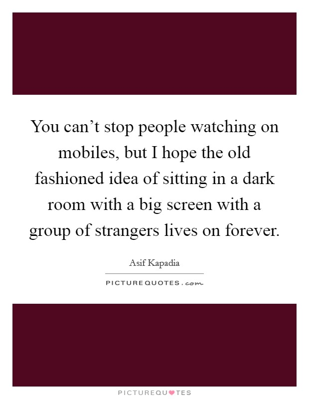 You can't stop people watching on mobiles, but I hope the old fashioned idea of sitting in a dark room with a big screen with a group of strangers lives on forever Picture Quote #1