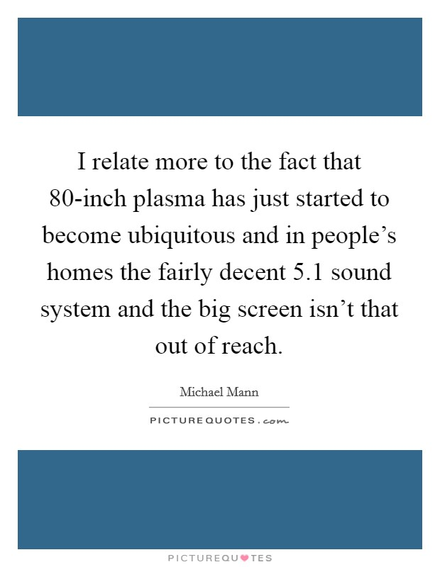 I relate more to the fact that 80-inch plasma has just started to become ubiquitous and in people's homes the fairly decent 5.1 sound system and the big screen isn't that out of reach Picture Quote #1