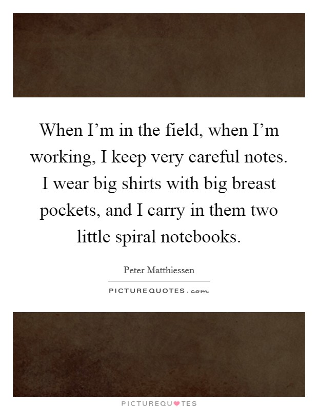 When I'm in the field, when I'm working, I keep very careful notes. I wear big shirts with big breast pockets, and I carry in them two little spiral notebooks Picture Quote #1