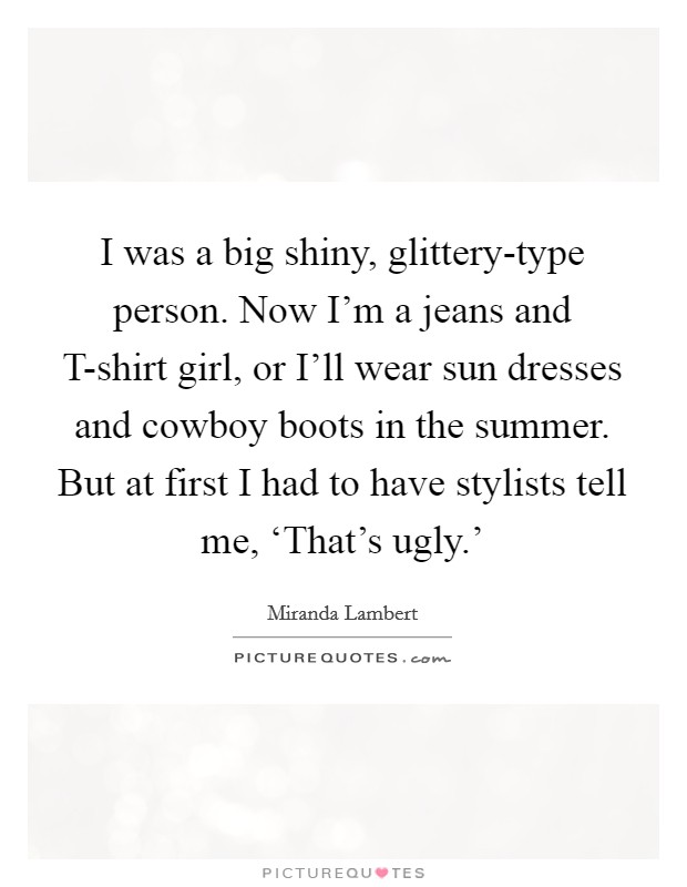 I was a big shiny, glittery-type person. Now I'm a jeans and T-shirt girl, or I'll wear sun dresses and cowboy boots in the summer. But at first I had to have stylists tell me, 'That's ugly.' Picture Quote #1