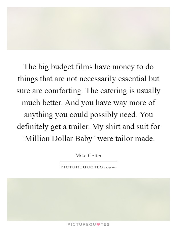 The big budget films have money to do things that are not necessarily essential but sure are comforting. The catering is usually much better. And you have way more of anything you could possibly need. You definitely get a trailer. My shirt and suit for 'Million Dollar Baby' were tailor made Picture Quote #1