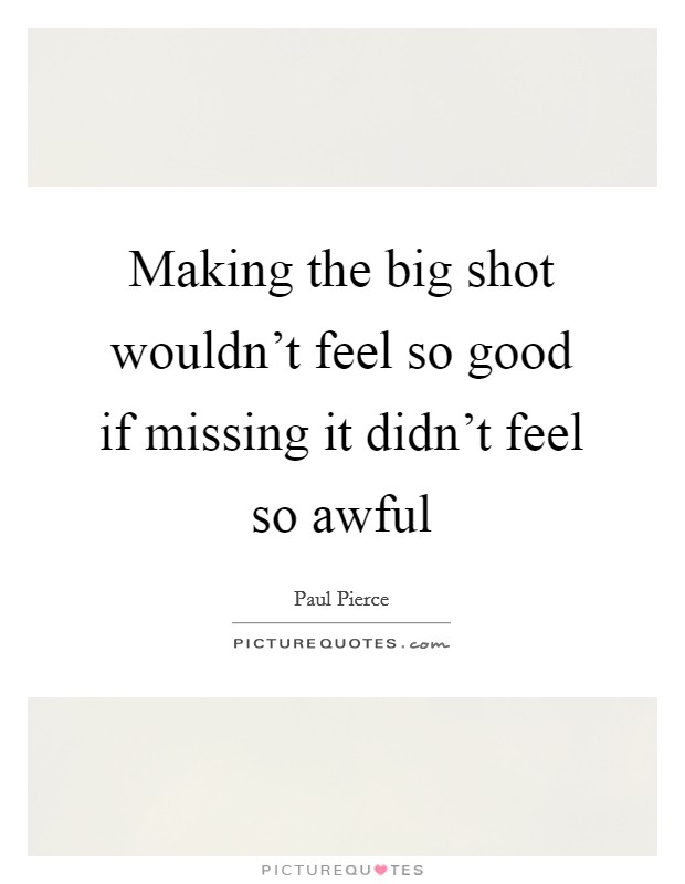 Making the big shot wouldn't feel so good if missing it didn't feel so awful Picture Quote #1