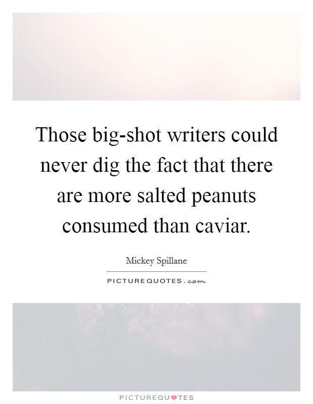 Those big-shot writers could never dig the fact that there are more salted peanuts consumed than caviar Picture Quote #1