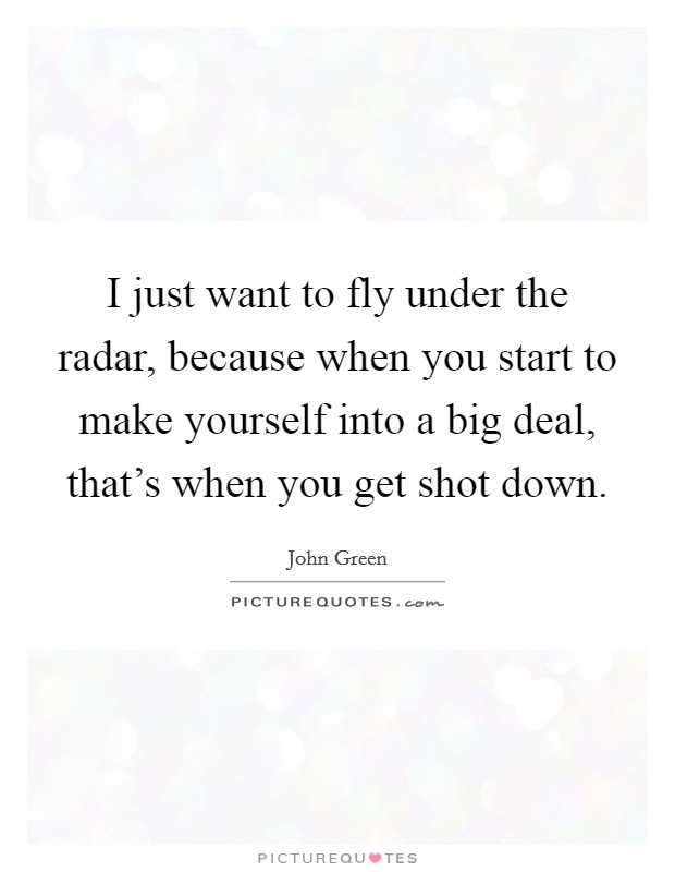 I just want to fly under the radar, because when you start to make yourself into a big deal, that's when you get shot down Picture Quote #1