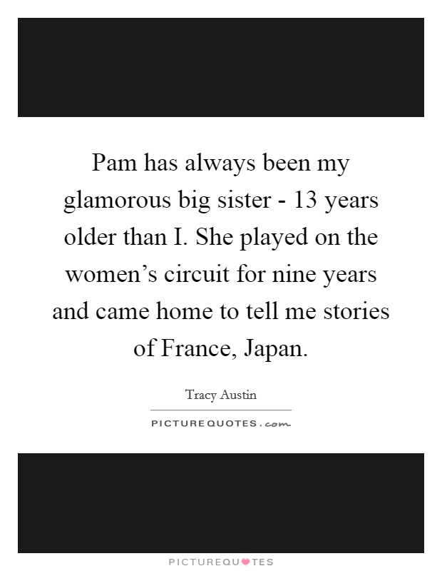 Pam has always been my glamorous big sister - 13 years older than I. She played on the women's circuit for nine years and came home to tell me stories of France, Japan Picture Quote #1