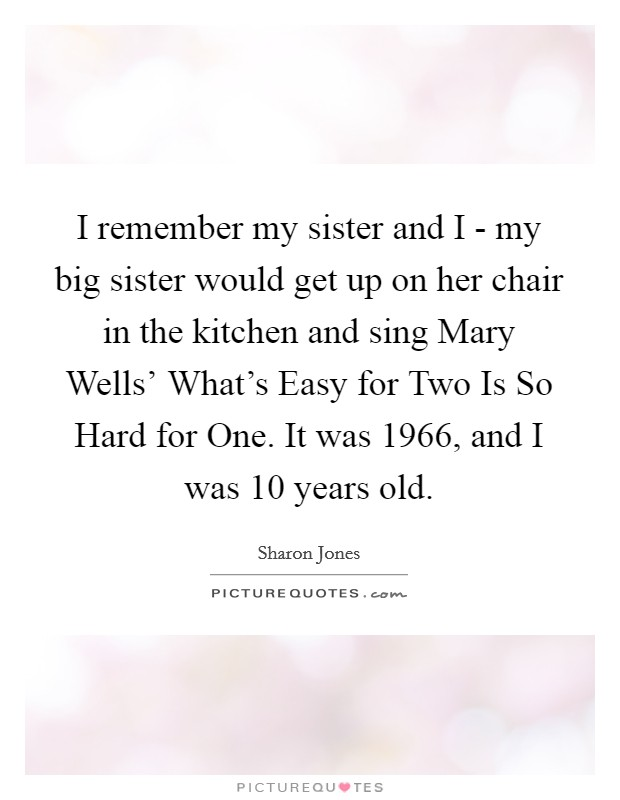 I remember my sister and I - my big sister would get up on her chair in the kitchen and sing Mary Wells' What's Easy for Two Is So Hard for One. It was 1966, and I was 10 years old Picture Quote #1