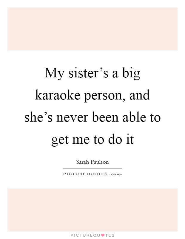 My sister's a big karaoke person, and she's never been able to get me to do it Picture Quote #1