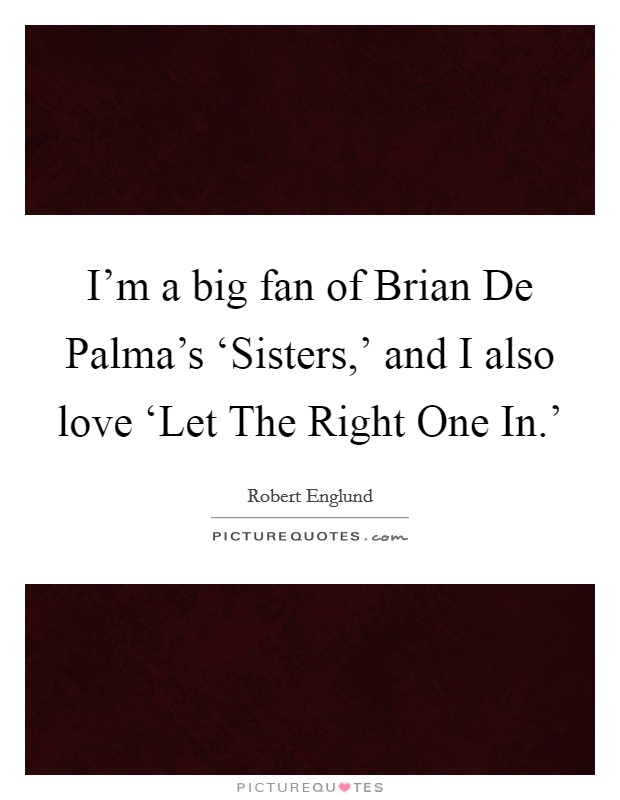 I'm a big fan of Brian De Palma's 'Sisters,' and I also love 'Let The Right One In.' Picture Quote #1