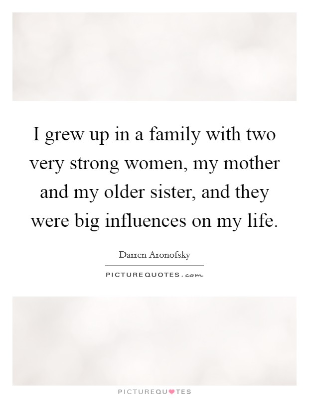 I grew up in a family with two very strong women, my mother and my older sister, and they were big influences on my life Picture Quote #1