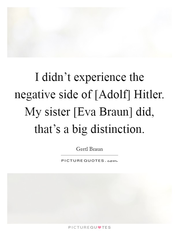 I didn't experience the negative side of [Adolf] Hitler. My sister [Eva Braun] did, that's a big distinction Picture Quote #1