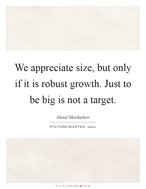 We appreciate size, but only if it is robust growth. Just to be big is not a target Picture Quote #1