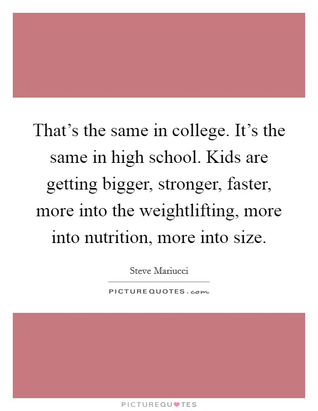 That's the same in college. It's the same in high school. Kids are getting bigger, stronger, faster, more into the weightlifting, more into nutrition, more into size Picture Quote #1