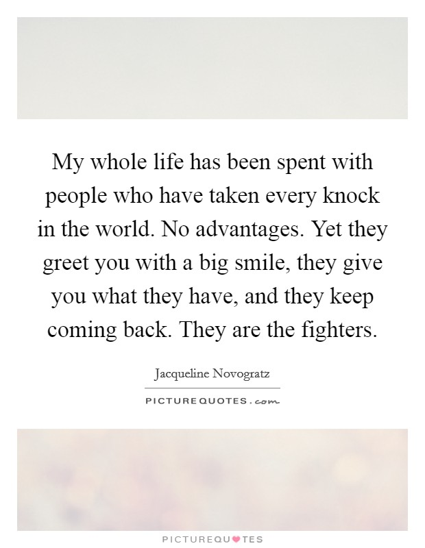 My whole life has been spent with people who have taken every knock in the world. No advantages. Yet they greet you with a big smile, they give you what they have, and they keep coming back. They are the fighters Picture Quote #1