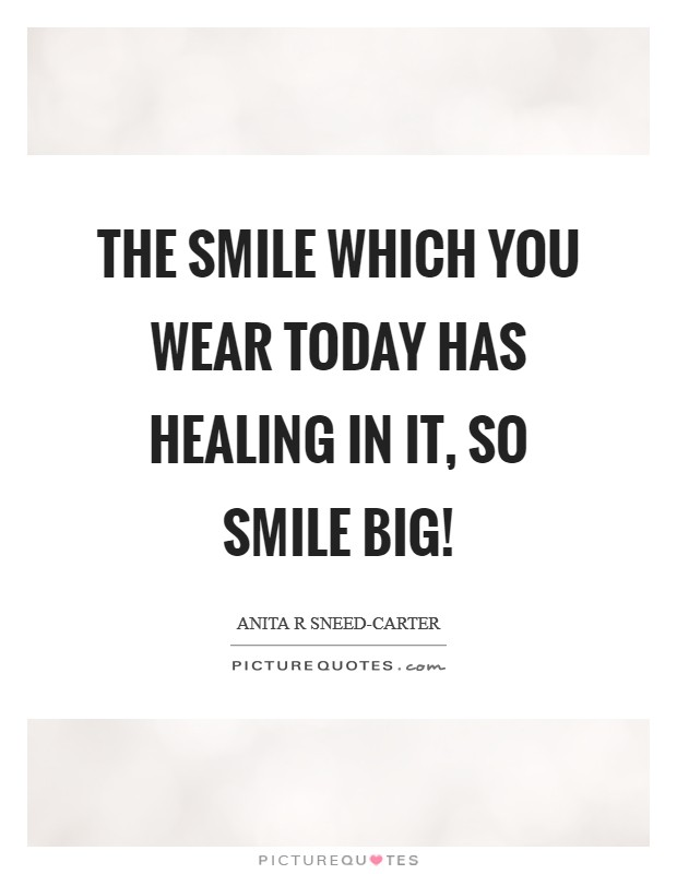 The smile which you wear today has healing in it, so smile BIG
