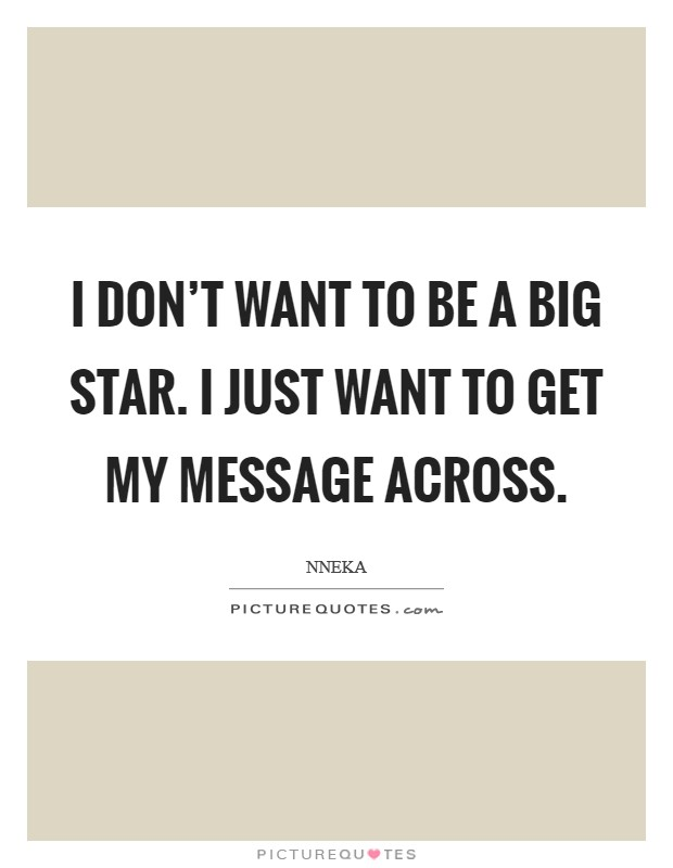 I don't want to be a big star. I just want to get my message across Picture Quote #1