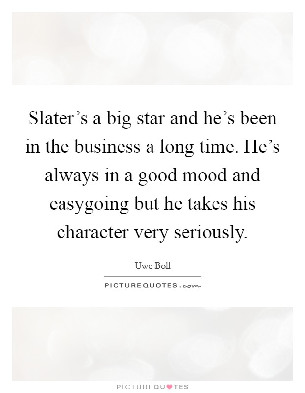 Slater's a big star and he's been in the business a long time. He's always in a good mood and easygoing but he takes his character very seriously Picture Quote #1
