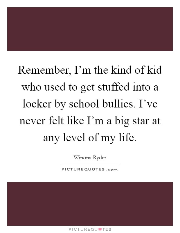Remember, I'm the kind of kid who used to get stuffed into a locker by school bullies. I've never felt like I'm a big star at any level of my life Picture Quote #1