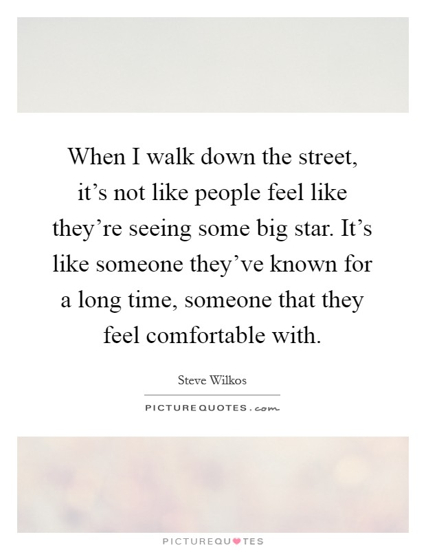 When I walk down the street, it's not like people feel like they're seeing some big star. It's like someone they've known for a long time, someone that they feel comfortable with Picture Quote #1
