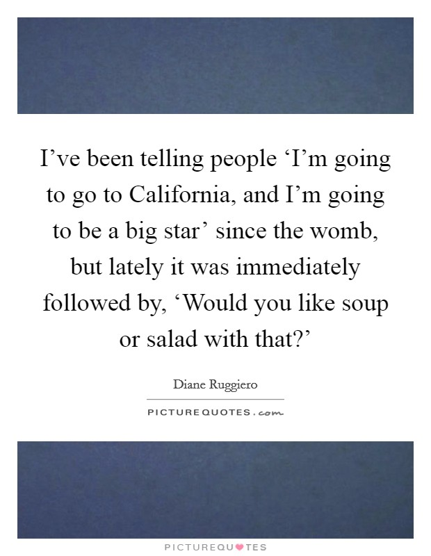 I've been telling people 'I'm going to go to California, and I'm going to be a big star' since the womb, but lately it was immediately followed by, 'Would you like soup or salad with that?' Picture Quote #1