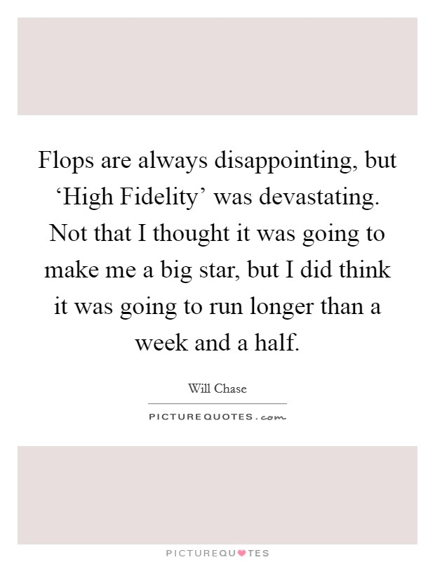 Flops are always disappointing, but 'High Fidelity' was devastating. Not that I thought it was going to make me a big star, but I did think it was going to run longer than a week and a half Picture Quote #1