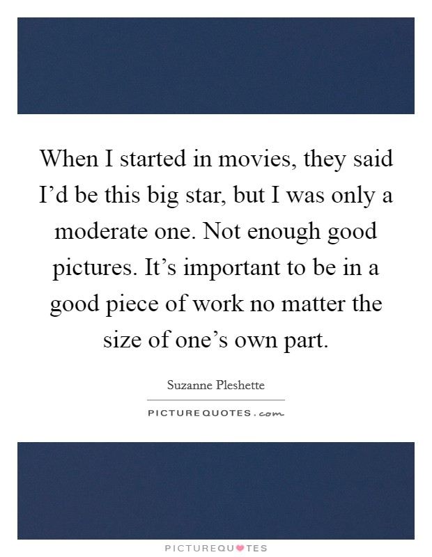 When I started in movies, they said I'd be this big star, but I was only a moderate one. Not enough good pictures. It's important to be in a good piece of work no matter the size of one's own part Picture Quote #1