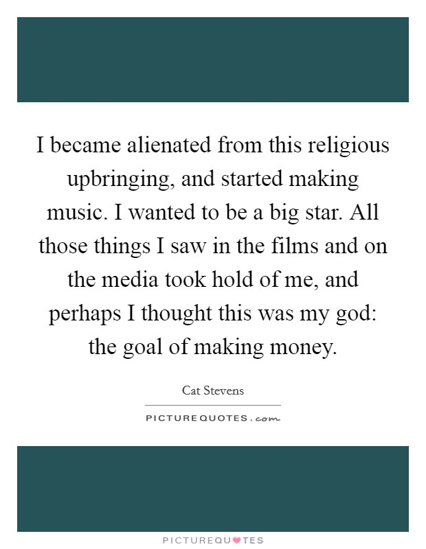 I became alienated from this religious upbringing, and started making music. I wanted to be a big star. All those things I saw in the films and on the media took hold of me, and perhaps I thought this was my god: the goal of making money Picture Quote #1